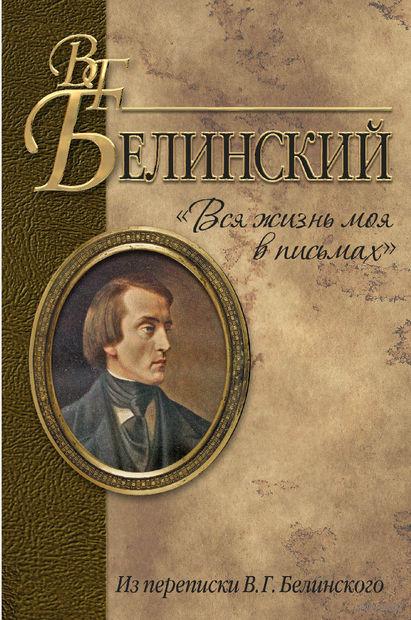 """""""Вся жизнь моя в письмах"""". Из переписки В. Г. Белинского. В. Белинский"""