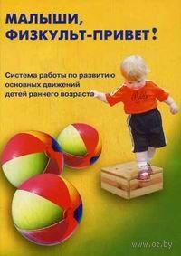 Малыши, физкульт-привет! Система работы по развитию основных движений детей раннего возраста. Л. Кострыкина, Т. Корнилова, О. Рыкова