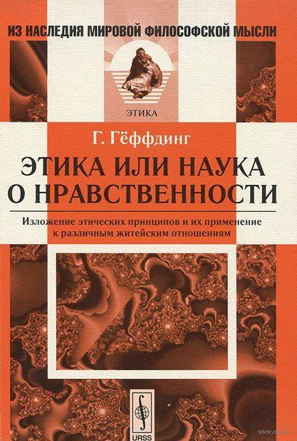 Этика, или наука о нравственности. Изложение этических принципов и их применение к различным житейским отношениям. Гаральд Геффдинг