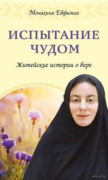 Испытание чудом. Житейские истории о вере. Монахиня Евфимия Пащенко