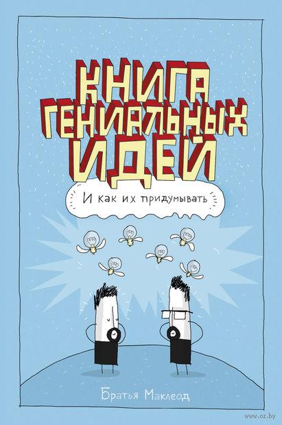 Книга гениальных идей. И как их придумывать.. Братья Маклеод