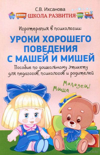 Игротерапия в психологии. Уроки хорошего поведения с Машей и Мишей. Пособие по дошкольному этикету для педагогов, психологов и родителей. С. Ихсанова