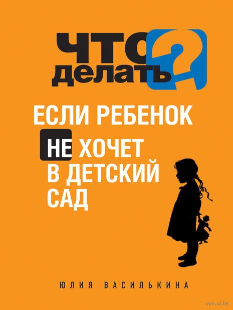 Что делать, если ребенок не хочет в детский сад. Юлия Василькина