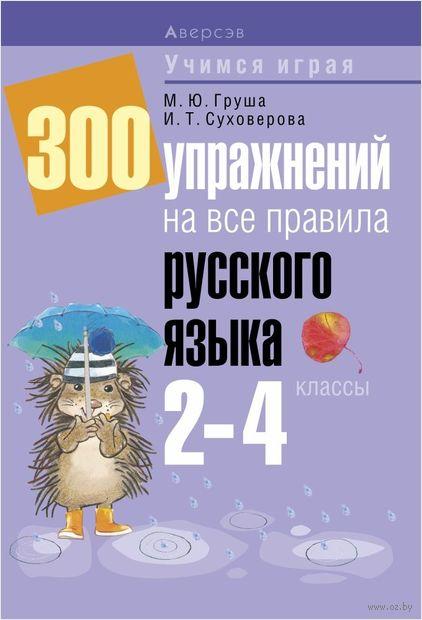 300 упражнений на все правила русского языка. 2-4 классы. М. Груша, И. Суховерова