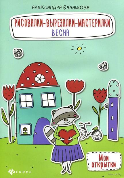 Рисовалки-вырезалки-мастерилки. Весна. Александра Балашова