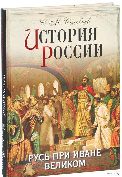История России. Русь при Иване Великом. Сергей Соловьев