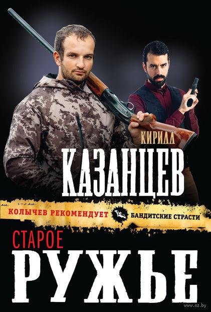 Старое ружье (м). Кирилл Казанцев